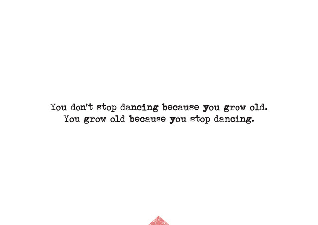 Your don`t stop dancing because you grow old. Your grow old because you stop dancing. - Fineart photography by The Quote
