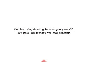 The Quote, You don`t stop dancing because you grow old. You grow old because you stop dancing. (Germany, Europe)
